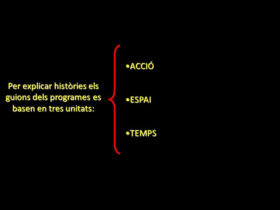 Per explicar històries els guions dels programes es basen en tres unitats: ACCIÓACCIÓ ESPAIESPAI TEMPSTEMPS
