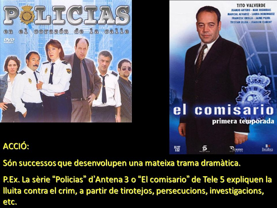 ACCIÓ: Són successos que desenvolupen una mateixa trama dramàtica. P.Ex. La sèrie Policias d Antena 3 o El comisario de Tele 5 expliquen la lluita con