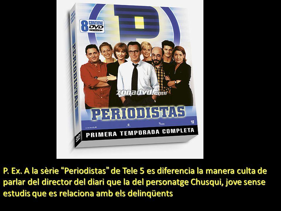 P. Ex. A la sèrie Periodistas de Tele 5 es diferencia la manera culta de parlar del director del diari que la del personatge Chusqui, jove sense estud