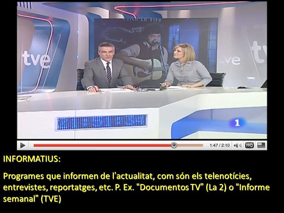 INFORMATIUS: Programes que informen de l actualitat, com són els telenotícies, entrevistes, reportatges, etc. P. Ex. Documentos TV (La 2) o Informe se