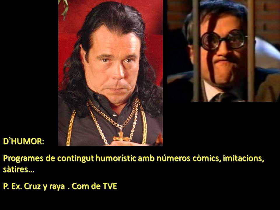 D HUMOR: Programes de contingut humorístic amb números còmics, imitacions, sàtires… P. Ex. Cruz y raya. Com de TVE