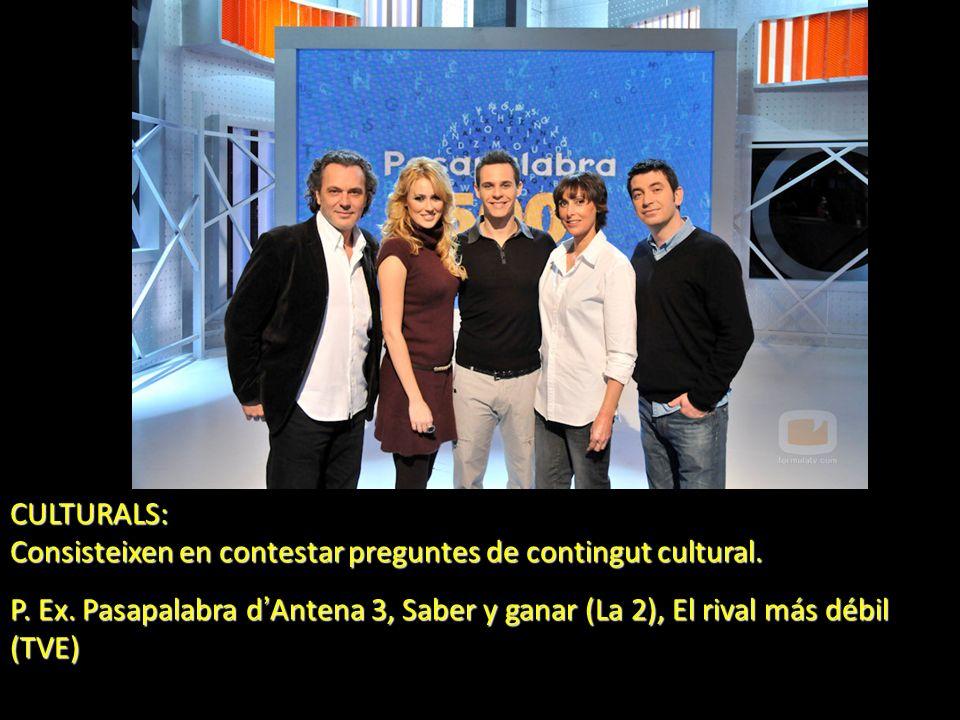 CULTURALS: Consisteixen en contestar preguntes de contingut cultural. P. Ex. Pasapalabra d Antena 3, Saber y ganar (La 2), El rival más débil (TVE)