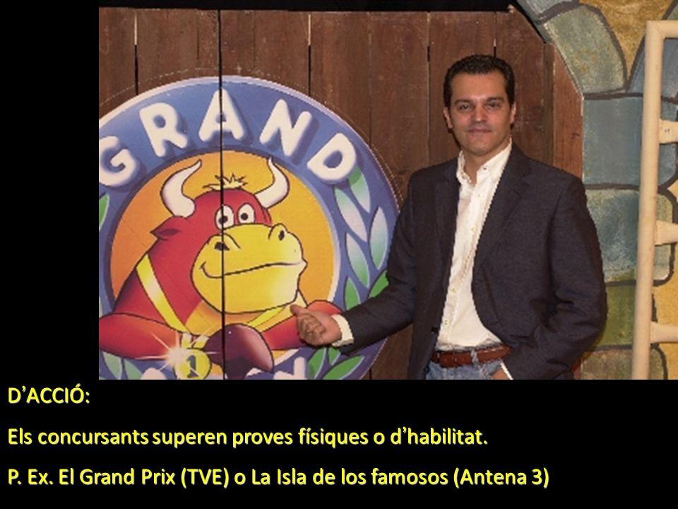 D ACCIÓ: Els concursants superen proves físiques o d habilitat. P. Ex. El Grand Prix (TVE) o La Isla de los famosos (Antena 3)