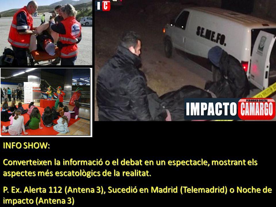 INFO SHOW: Converteixen la informació o el debat en un espectacle, mostrant els aspectes més escatològics de la realitat. P. Ex. Alerta 112 (Antena 3)