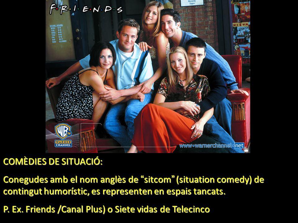 COMÈDIES DE SITUACIÓ: Conegudes amb el nom anglès de sitcom (situation comedy) de contingut humorístic, es representen en espais tancats. P. Ex. Frien