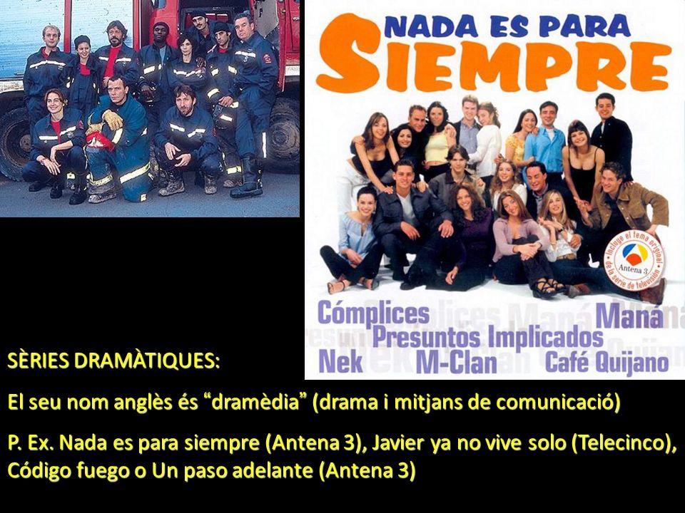 SÈRIES DRAMÀTIQUES: El seu nom anglès és dramèdia (drama i mitjans de comunicació) P. Ex. Nada es para siempre (Antena 3), Javier ya no vive solo (Tel