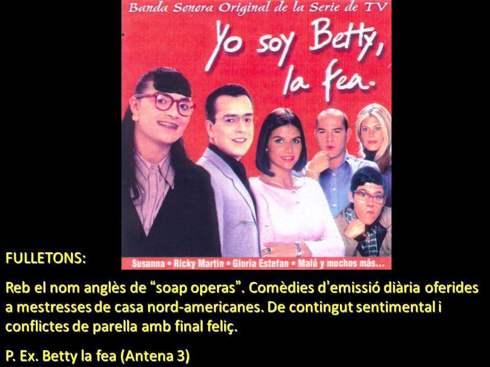 FULLETONS: Reb el nom anglès de soap operas. Comèdies d emissió diària oferides a mestresses de casa nord-americanes. De contingut sentimental i confl
