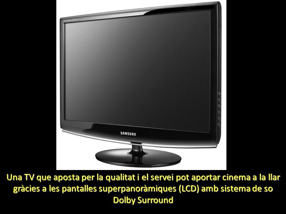 Una TV que aposta per la qualitat i el servei pot aportar cinema a la llar gràcies a les pantalles superpanoràmiques (LCD) amb sistema de so Dolby Sur