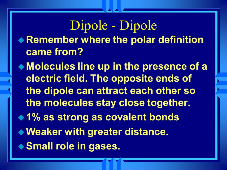 Dipole - Dipole u Remember where the polar definition came from.