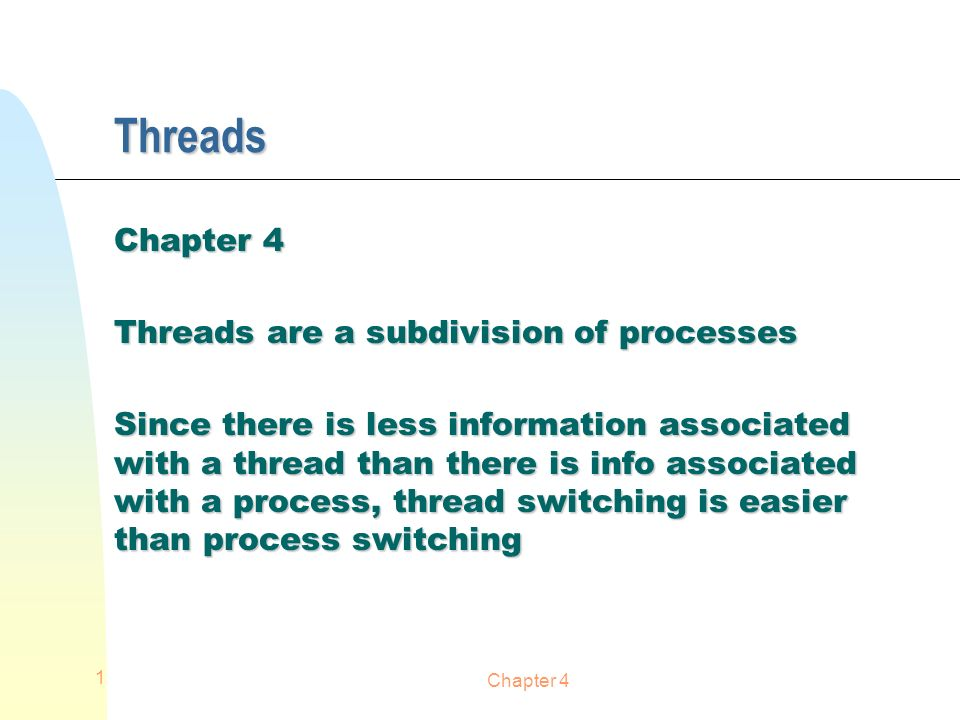 Chapter 4 1 Threads Threads are a subdivision of processes Since there is less information associated with a thread than there is info associated with