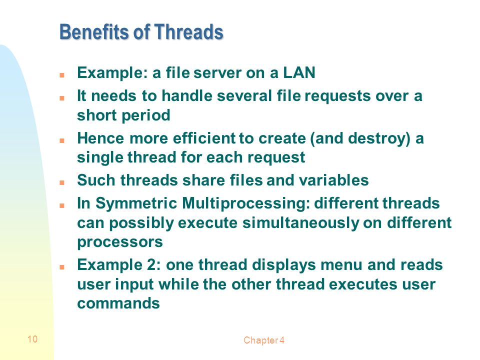 Chapter 4 10 Benefits of Threads n Example: a file server on a LAN n It needs to handle several file requests over a short period n Hence more efficie