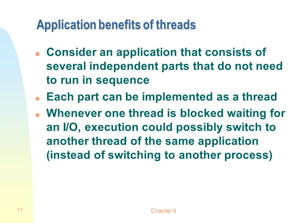 Chapter 4 11 Application benefits of threads n Consider an application that consists of several independent parts that do not need to run in sequence