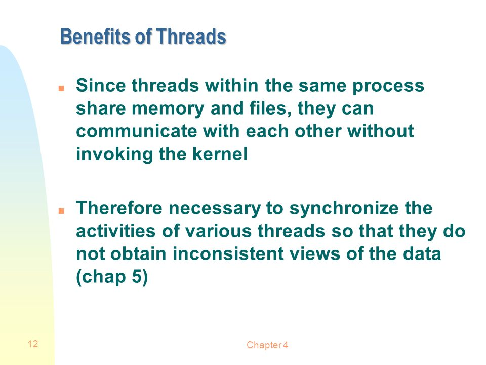 Chapter 4 12 Benefits of Threads n Since threads within the same process share memory and files, they can communicate with each other without invoking