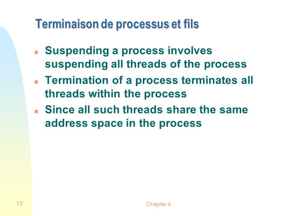Chapter 4 13 Terminaison de processus et fils n Suspending a process involves suspending all threads of the process n Termination of a process termina