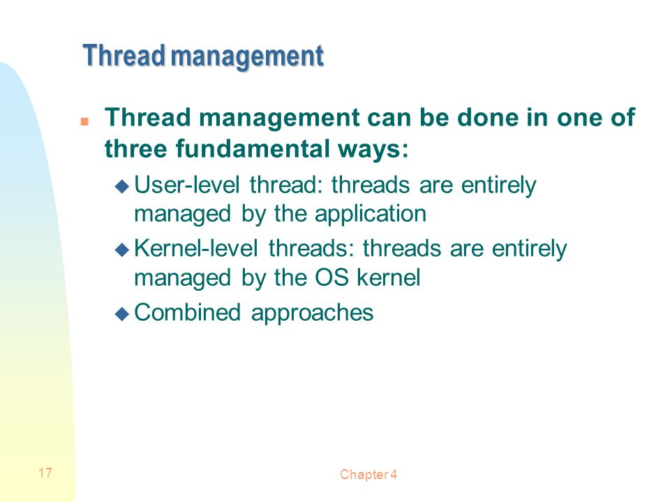 Chapter 4 17 Thread management n Thread management can be done in one of three fundamental ways: u User-level thread: threads are entirely managed by