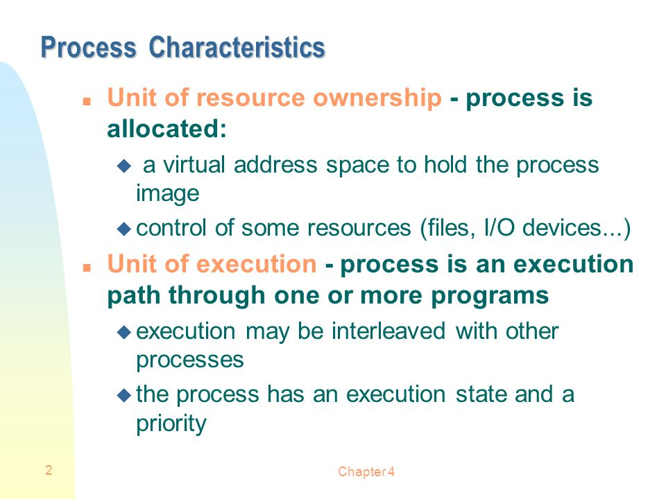 Chapter 4 2 Process Characteristics n Unit of resource ownership - process is allocated: u a virtual address space to hold the process image u control