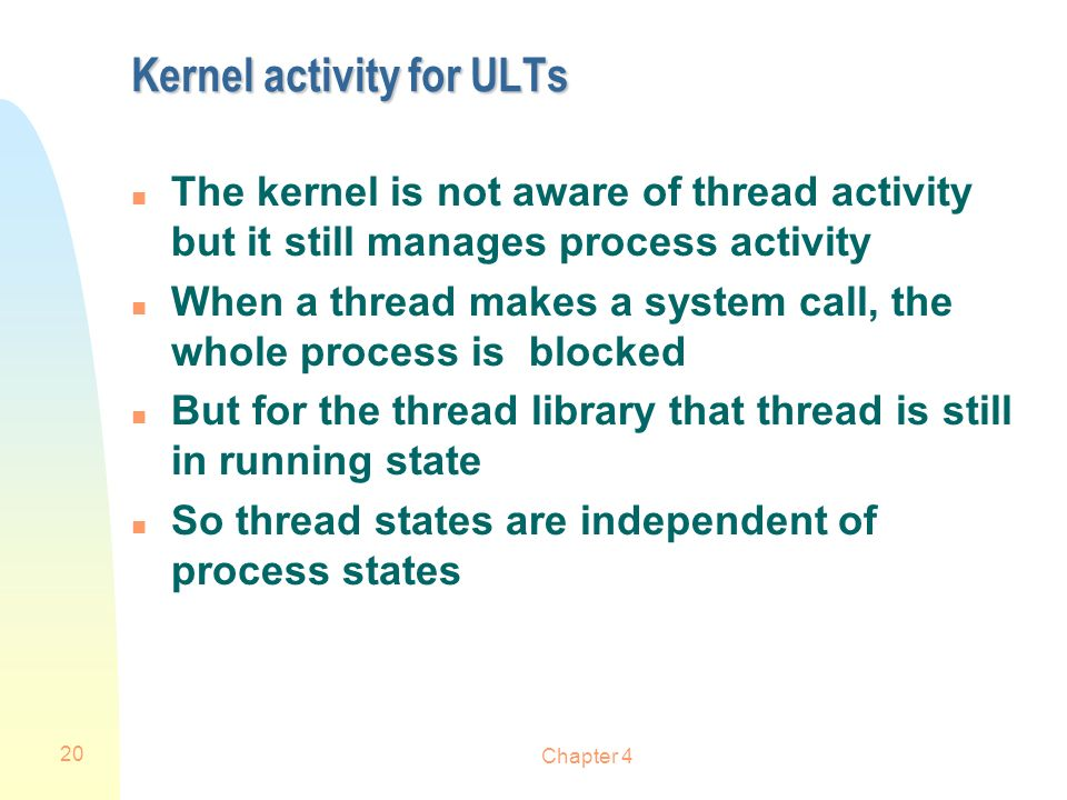 Chapter 4 20 Kernel activity for ULTs n The kernel is not aware of thread activity but it still manages process activity n When a thread makes a syste