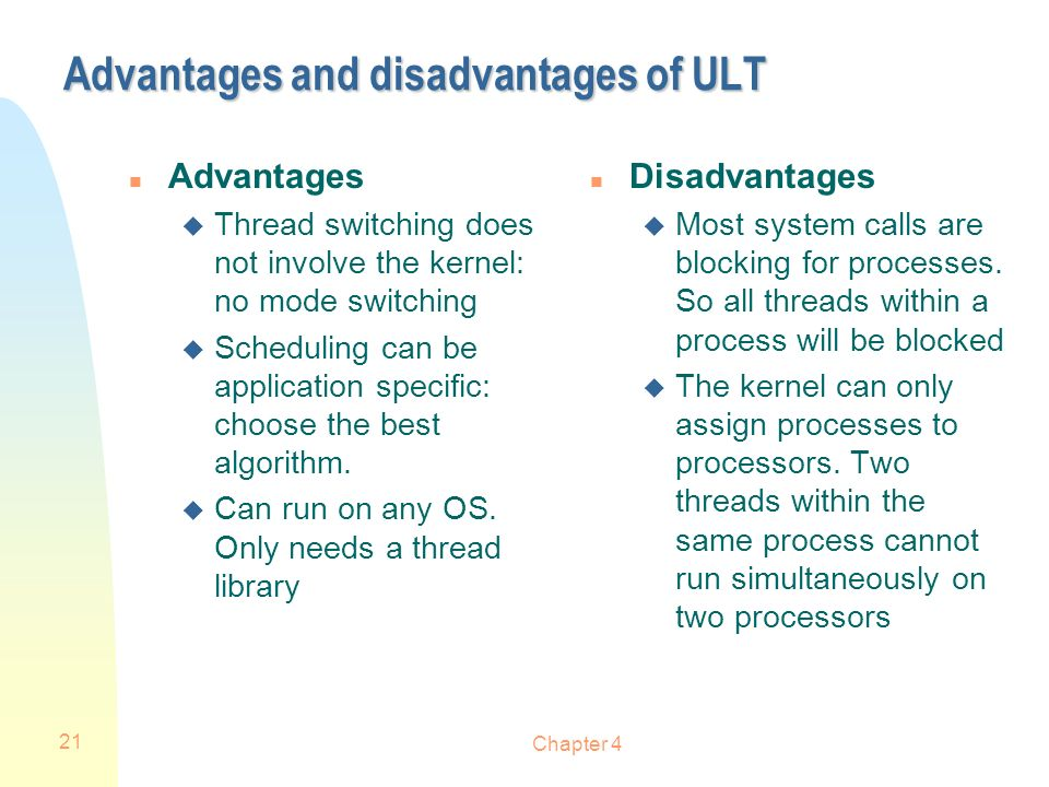 Chapter 4 21 Advantages and disadvantages of ULT n Advantages u Thread switching does not involve the kernel: no mode switching u Scheduling can be ap
