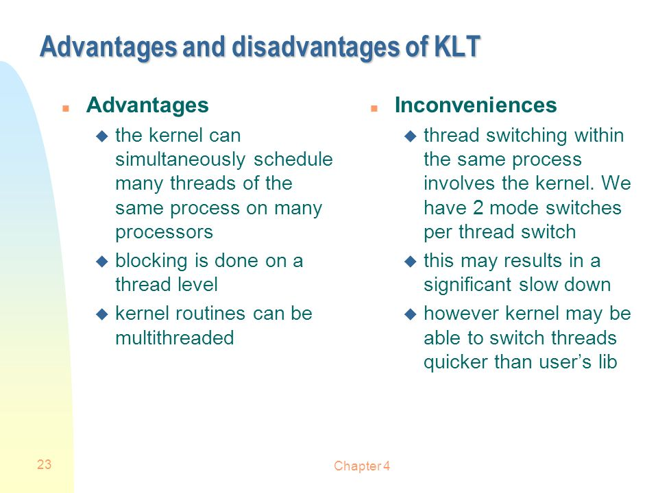 Chapter 4 23 Advantages and disadvantages of KLT n Advantages u the kernel can simultaneously schedule many threads of the same process on many proces