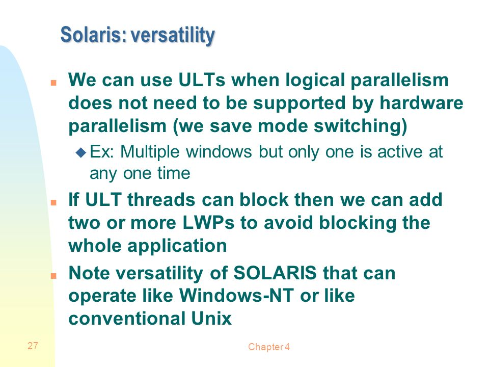 Chapter 4 27 Solaris: versatility n We can use ULTs when logical parallelism does not need to be supported by hardware parallelism (we save mode switc