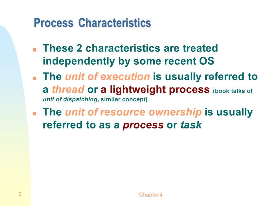 Chapter 4 3 Process Characteristics n These 2 characteristics are treated independently by some recent OS n The unit of execution is usually referred