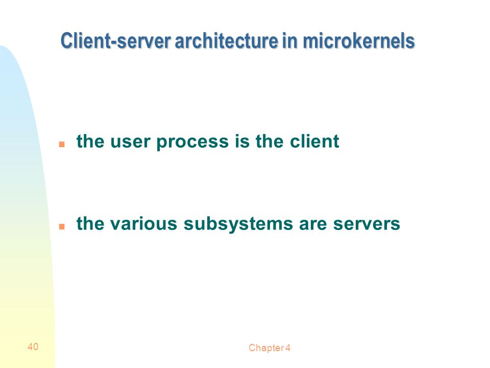 Chapter 4 40 Client-server architecture in microkernels n the user process is the client n the various subsystems are servers
