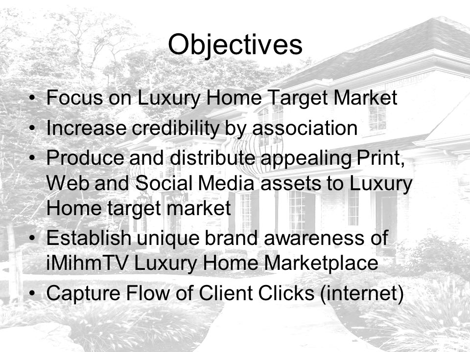 Objectives Focus on Luxury Home Target Market Increase credibility by association Produce and distribute appealing Print, Web and Social Media assets