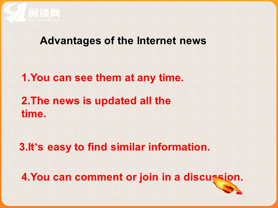 Advantages of the Internet news 1.You can see them at any time. 2.The news is updated all the time. 3.It s easy to find similar information. 4.You can