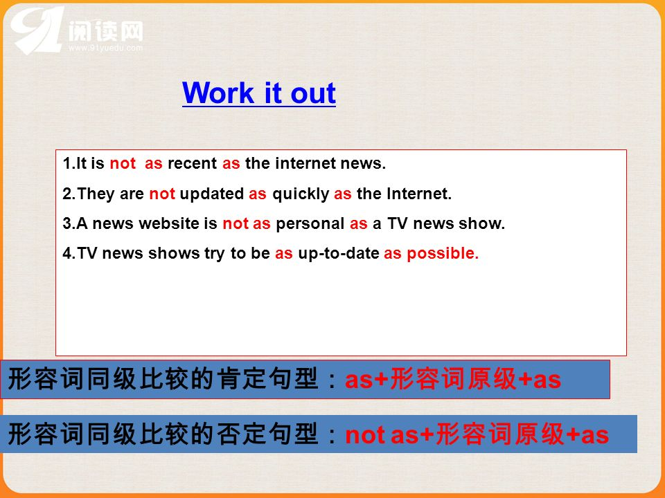 Work it out 1.It is not as recent as the internet news. 2.They are not updated as quickly as the Internet. 3.A news website is not as personal as a TV