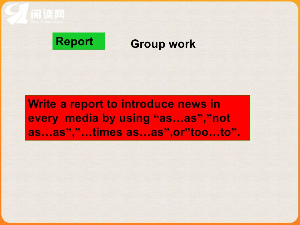 Report Write a report to introduce news in every media by using as … as, not as … as, … times as … as,or too … to. Group work
