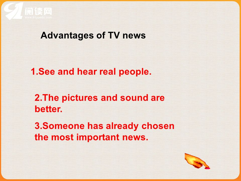 Advantages of TV news 1.See and hear real people. 2.The pictures and sound are better. 3.Someone has already chosen the most important news.