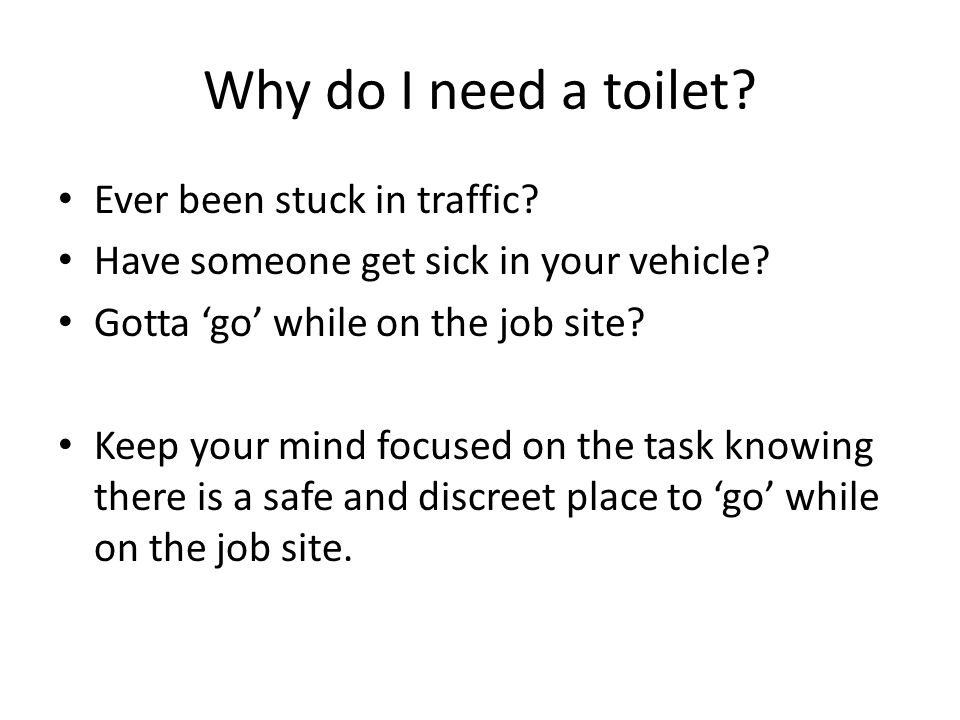 Why do I need a toilet. Ever been stuck in traffic.