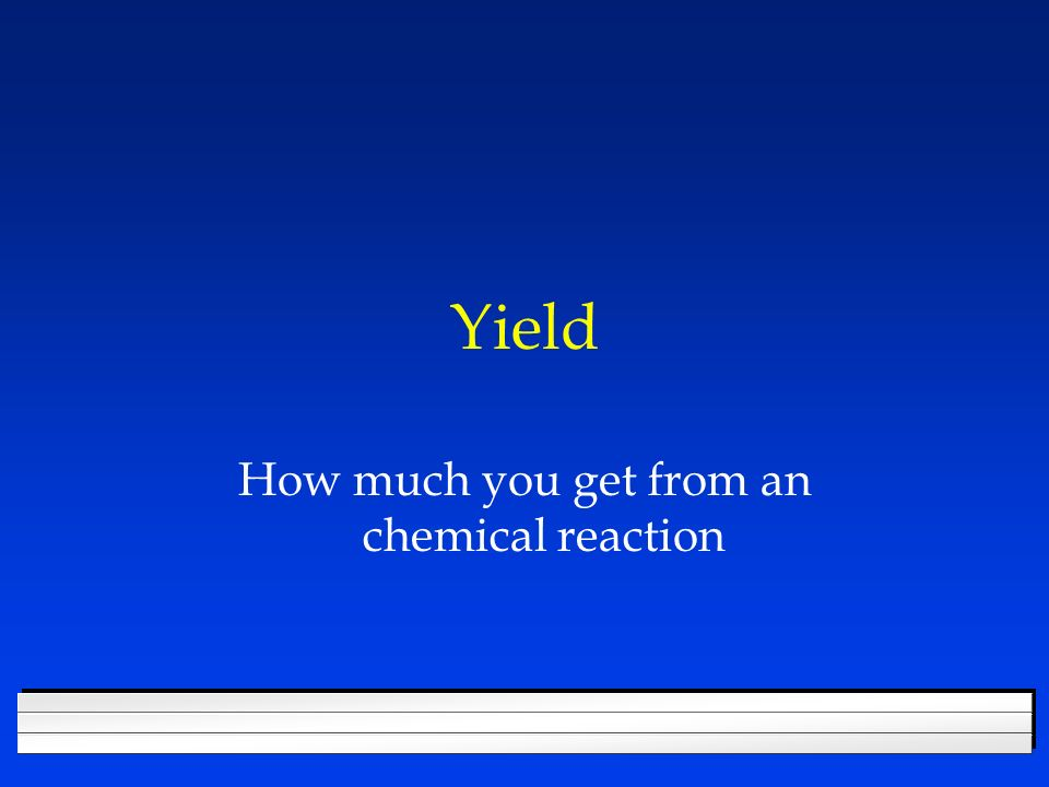 Yield How much you get from an chemical reaction