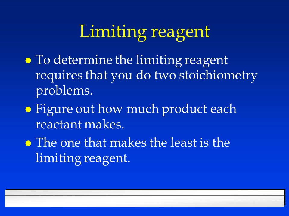 Limiting Reagent l Reactant that determines the amount of product formed. l The one you run out of first. l Makes the least product. l Book shows you