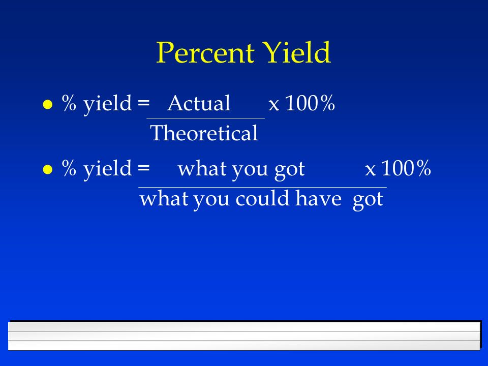 Percent Yield l % yield = Actual x 100% Theoretical l % yield = what you got x 100% what you could have got