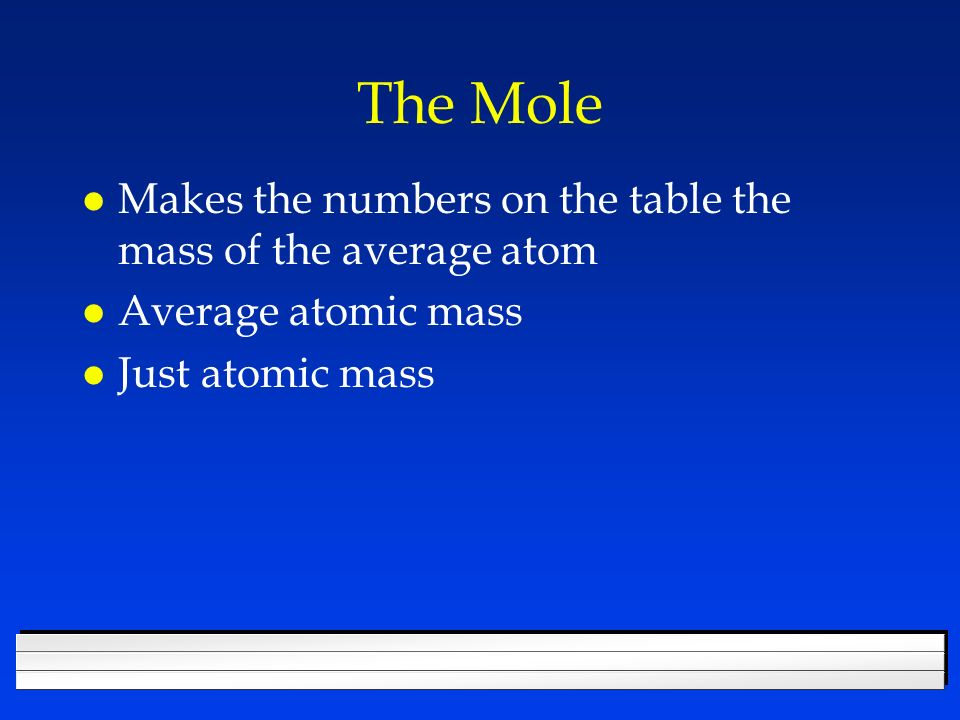 The Mole l The mole is a number l a very large number, but still, just a number l 6.022 x 10 23 of anything is a mole l a large dozen l The number of