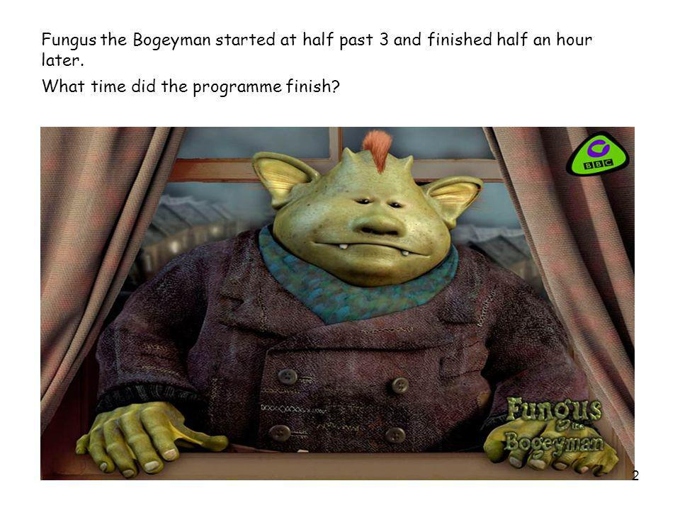 Fungus the Bogeyman started at half past 3 and finished half an hour later. What time did the programme finish? 2