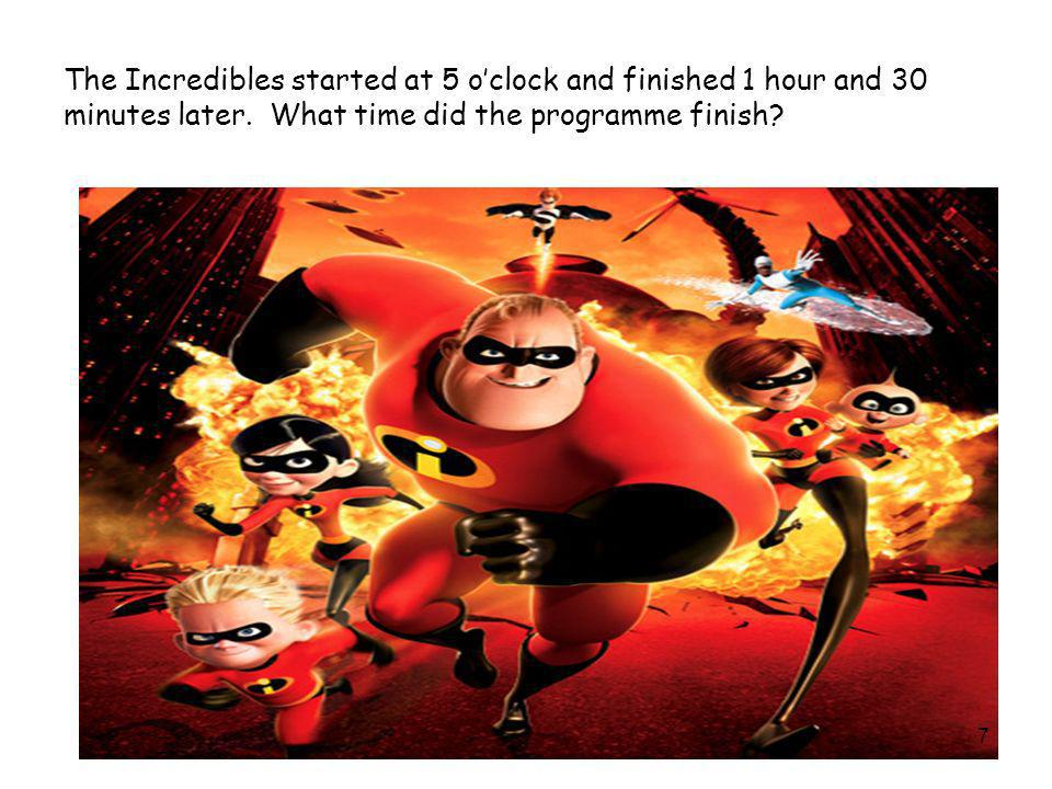 The Incredibles started at 5 oclock and finished 1 hour and 30 minutes later. What time did the programme finish? 7