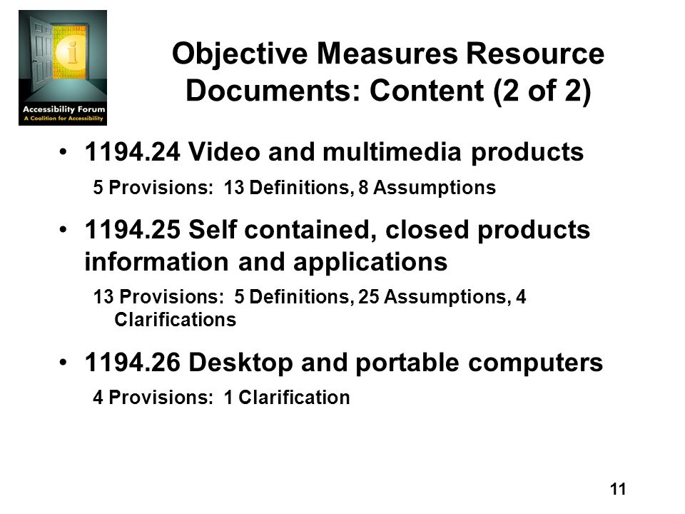 11 Objective Measures Resource Documents: Content (2 of 2) 1194.24 Video and multimedia products 5 Provisions: 13 Definitions, 8 Assumptions 1194.25 Self contained, closed products information and applications 13 Provisions: 5 Definitions, 25 Assumptions, 4 Clarifications 1194.26 Desktop and portable computers 4 Provisions: 1 Clarification