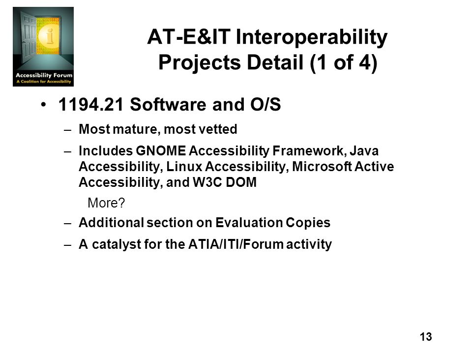13 AT-E&IT Interoperability Projects Detail (1 of 4) 1194.21 Software and O/S –Most mature, most vetted –Includes GNOME Accessibility Framework, Java Accessibility, Linux Accessibility, Microsoft Active Accessibility, and W3C DOM More.