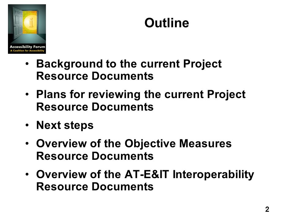 2 Outline Background to the current Project Resource Documents Plans for reviewing the current Project Resource Documents Next steps Overview of the Objective Measures Resource Documents Overview of the AT-E&IT Interoperability Resource Documents