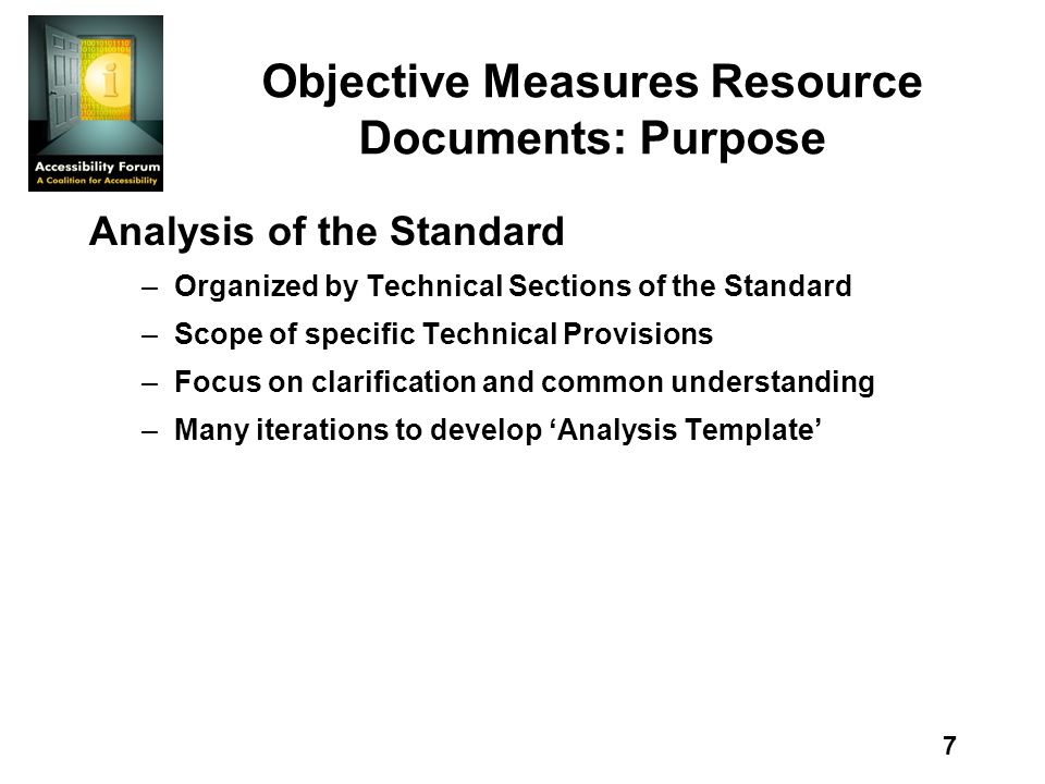 7 Objective Measures Resource Documents: Purpose Analysis of the Standard –Organized by Technical Sections of the Standard –Scope of specific Technical Provisions –Focus on clarification and common understanding –Many iterations to develop Analysis Template