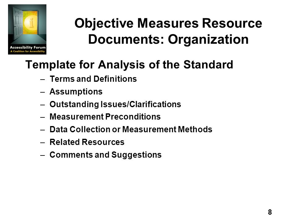 8 Objective Measures Resource Documents: Organization Template for Analysis of the Standard –Terms and Definitions –Assumptions –Outstanding Issues/Clarifications –Measurement Preconditions –Data Collection or Measurement Methods –Related Resources –Comments and Suggestions