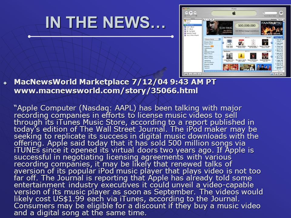 IN THE NEWS… MacNewsWorld Marketplace 7/12/04 9:43 AM PT MacNewsWorld Marketplace 7/12/04 9:43 AM PTwww.macnewsworld.com/story/35066.html Apple Computer (Nasdaq: AAPL) has been talking with major recording companies in efforts to license music videos to sell through its iTunes Music Store, according to a report published in todays edition of The Wall Street Journal.