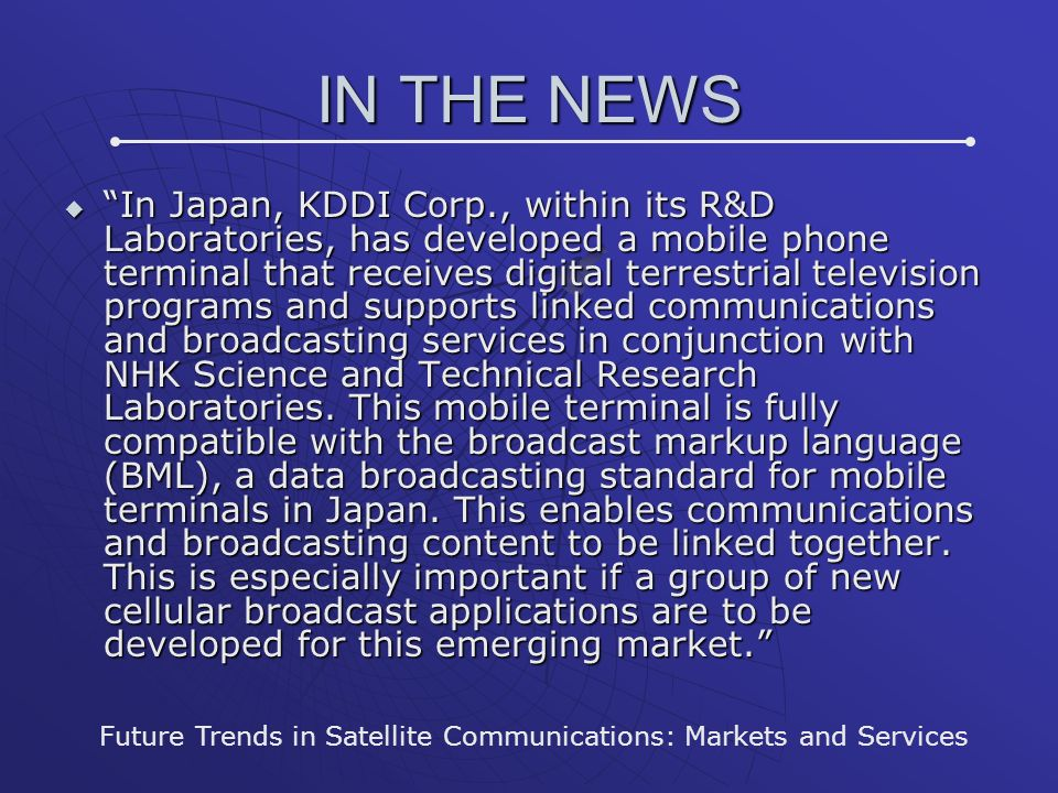 IN THE NEWS In Japan, KDDI Corp., within its R&D Laboratories, has developed a mobile phone terminal that receives digital terrestrial television programs and supports linked communications and broadcasting services in conjunction with NHK Science and Technical Research Laboratories.