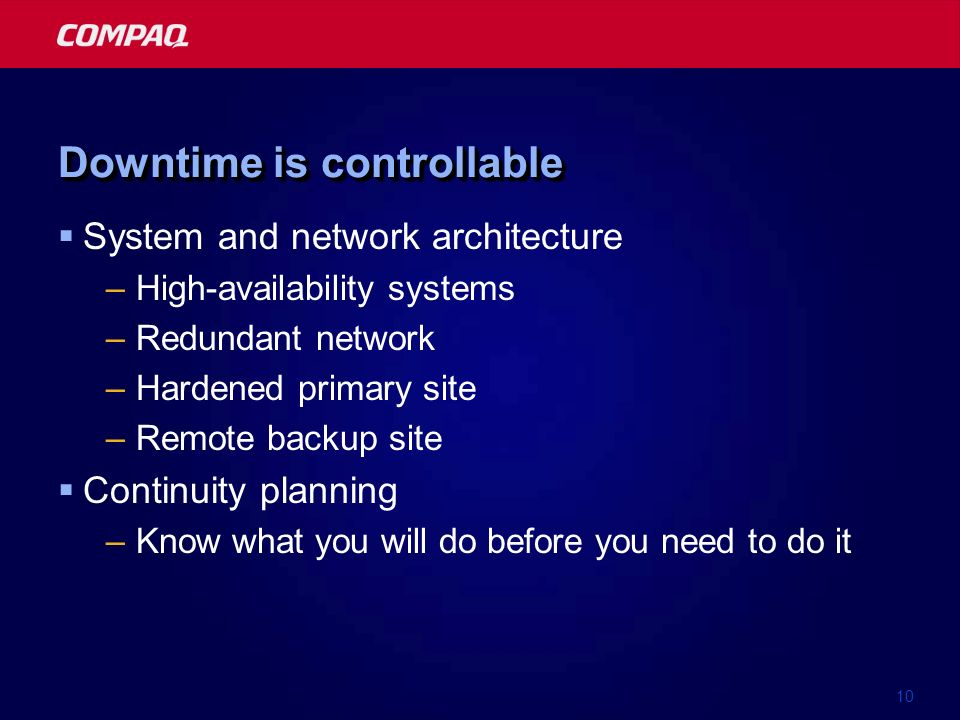 10 Downtime is controllable System and network architecture –High-availability systems –Redundant network –Hardened primary site –Remote backup site C