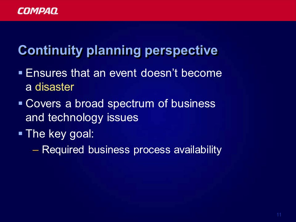 11 Continuity planning perspective Ensures that an event doesnt become a disaster Covers a broad spectrum of business and technology issues The key goal: –Required business process availability