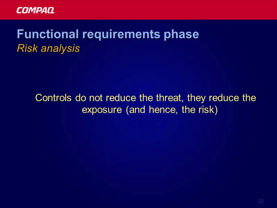 22 Functional requirements phase Risk analysis Controls do not reduce the threat, they reduce the exposure (and hence, the risk)