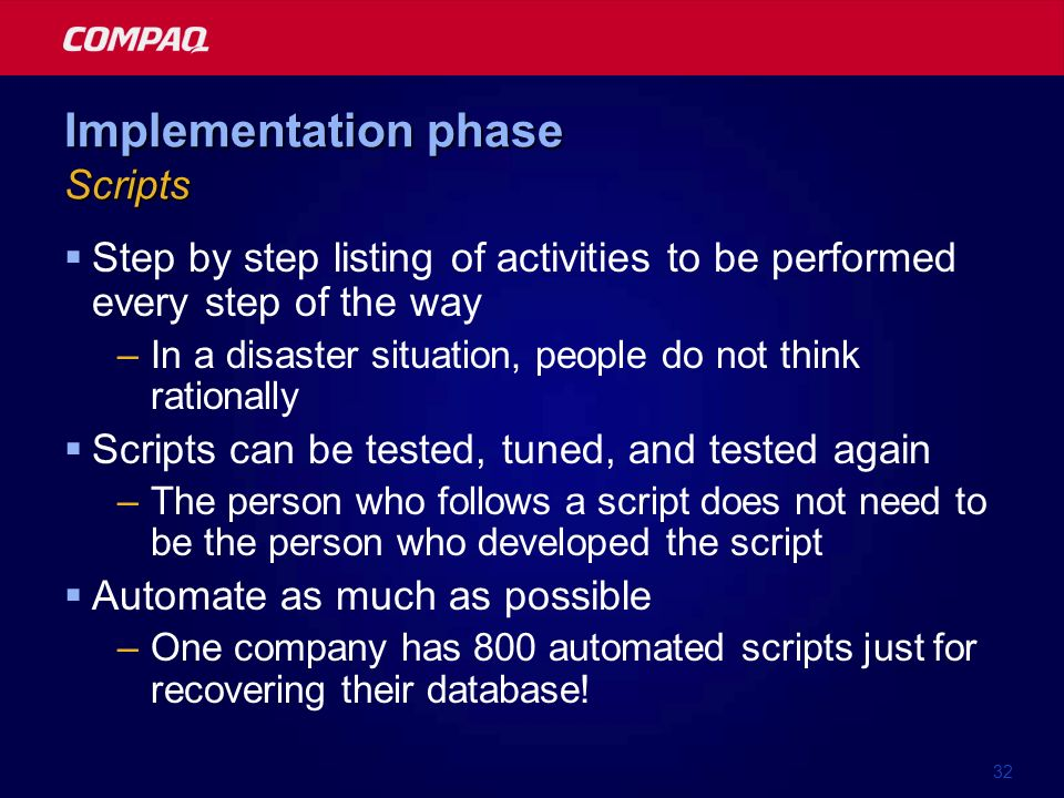 32 Implementation phase Scripts Step by step listing of activities to be performed every step of the way –In a disaster situation, people do not think