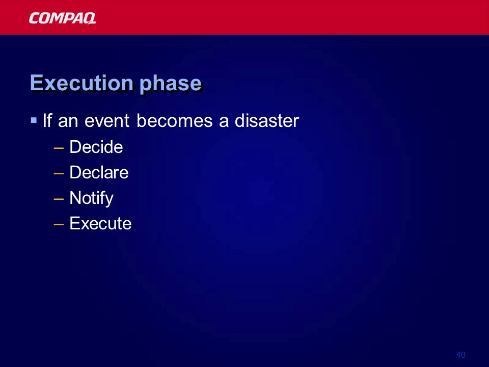 40 Execution phase If an event becomes a disaster –Decide –Declare –Notify –Execute